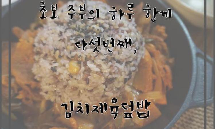[하루한끼] 김치제육덮밥